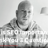Why is SEO Important... Ill Ask You 3 Questions